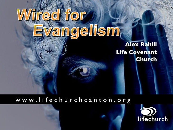 Wired for Evangelism Alex Rahill Life Covenant Church w w w . l i f e c h u r c h c a n t o n . o r g