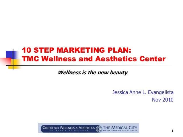 1 10 STEP MARKETING PLAN: TMC Wellness and Aesthetics Center Jessica Anne L. Evangelista Nov 2010 Wellness is the new beau...
