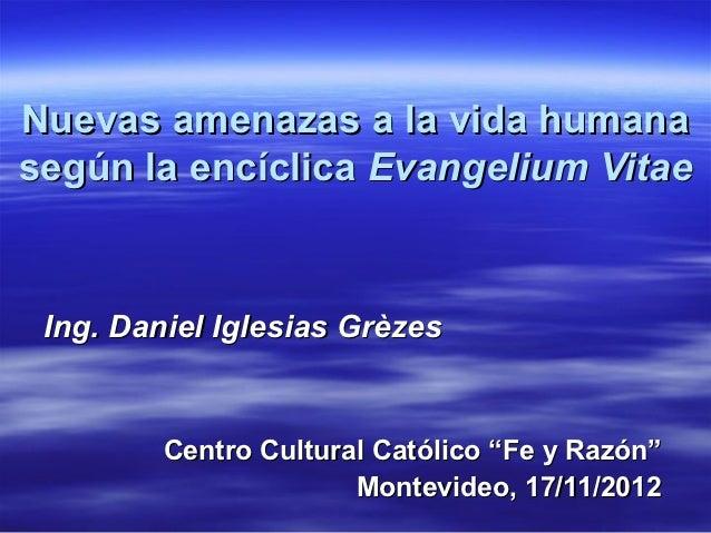 Nuevas amenazas a la vida humanasegún la encíclica Evangelium Vitae Ing. Daniel Iglesias Grèzes         Centro Cultural Ca...