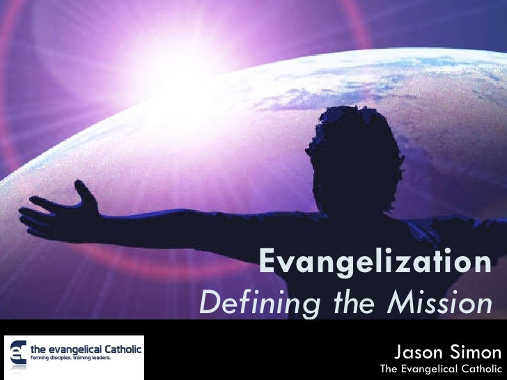 Evangelization Defining the Mission Jason Simon The Evangelical Catholic