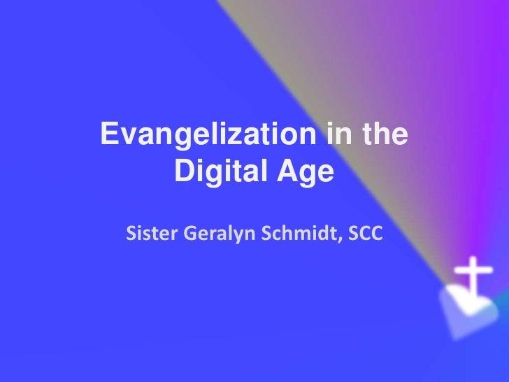 Evangelization in the    Digital Age Sister Geralyn Schmidt, SCC