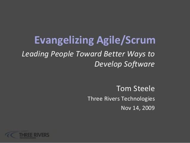 Evangelizing Agile/Scrum Leading People Toward Better Ways to Develop Software Tom Steele Three Rivers Technologies Nov 14...