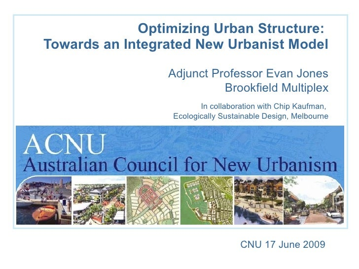 Optimizing Urban Structure:  Towards an Integrated New Urbanist Model Adjunct Professor Evan Jones Brookfield Multiplex In...