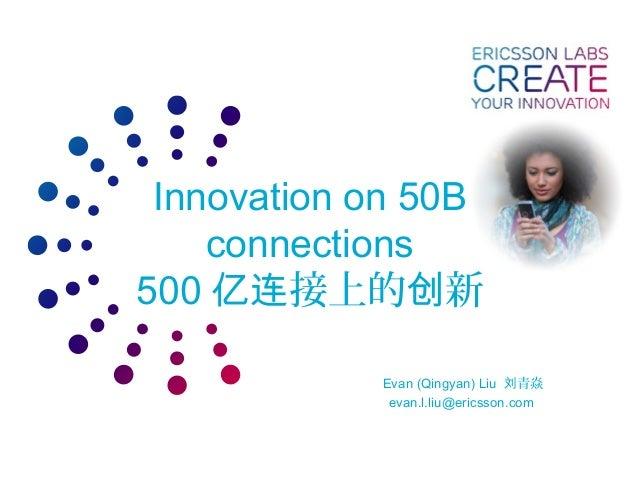 Innovation on 50B connections 500 接上的 新亿连 创 Evan (Qingyan) Liu 青焱刘 evan.l.liu@ericsson.com