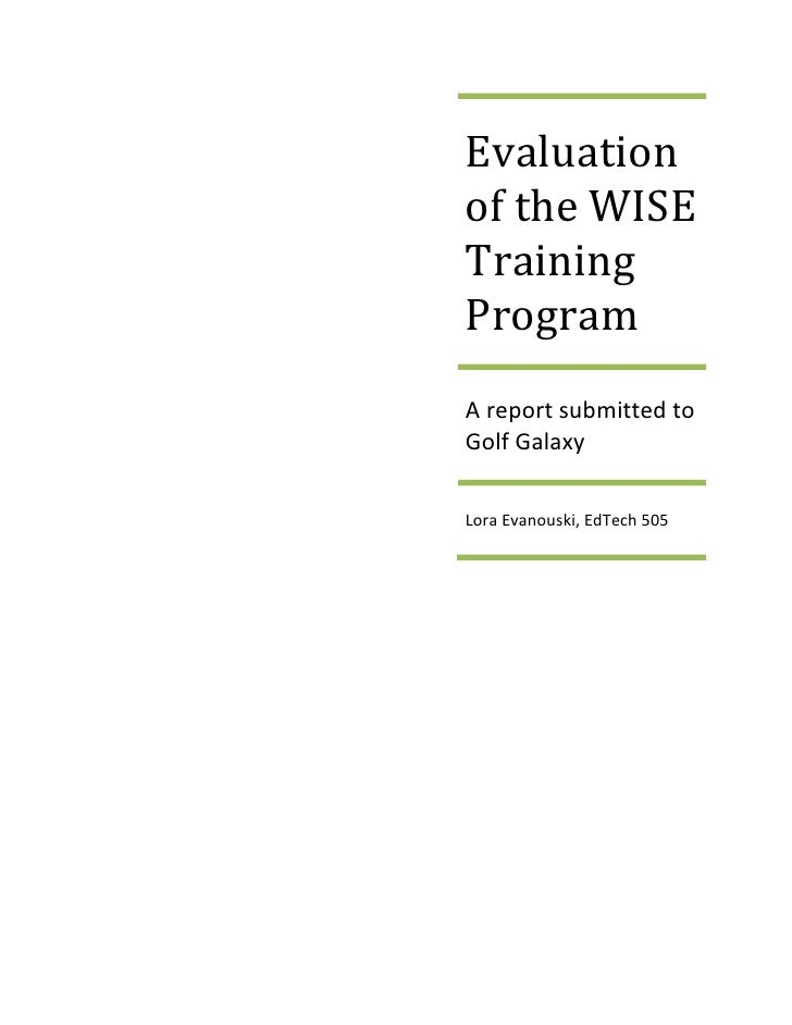 "Evaluation of the WISE Training ProgramA report submitted to Golf GalaxyLora Evanouski, EdTech 505<br />Contents TOC o "" 1..."