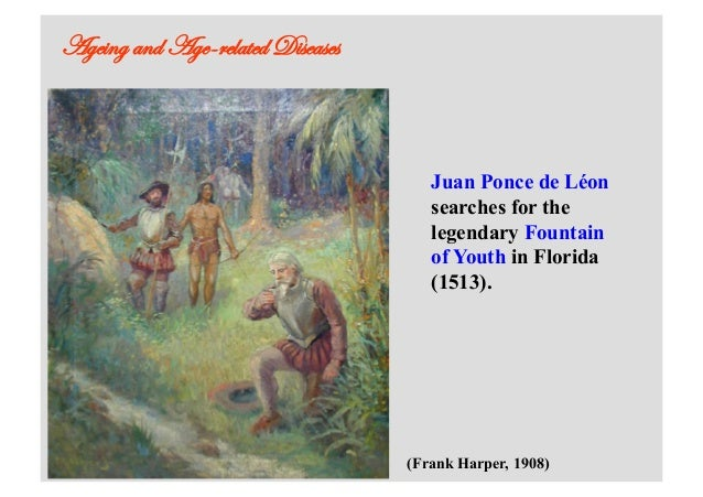 Ageing and Age-related Diseases Juan Ponce de Léon searches for the legendary Fountain of Youth in Florida (1513). (Frank ...