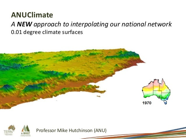 ANUClimate A NEW approach to interpolating our national network 0.01 degree climate surfaces  Professor Mike Hutchinson (A...