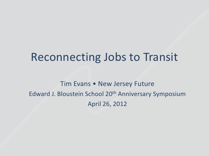 Reconnecting Jobs to Transit          Tim Evans • New Jersey FutureEdward J. Bloustein School 20th Anniversary Symposium  ...