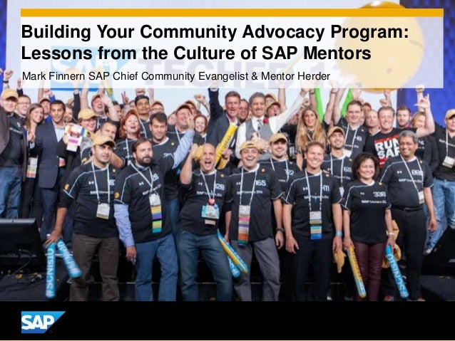 Building Your Community Advocacy Program: Lessons from the Culture of SAP Mentors Mark Finnern SAP Chief Community Evangel...