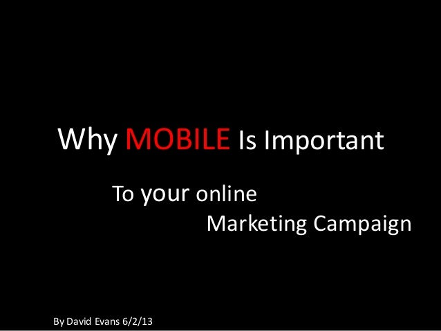 Why MOBILE Is ImportantTo your onlineMarketing CampaignBy David Evans 6/2/13