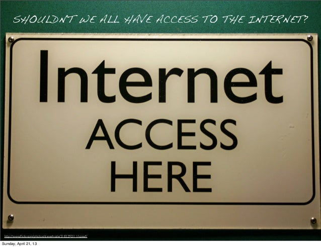 SHOULDNT WE ALL HAVE ACCESS TO THE INTERNET?http://www.flickr.com/photos/steverhode/3183290111/sizes/l/Sunday, April 21, 13