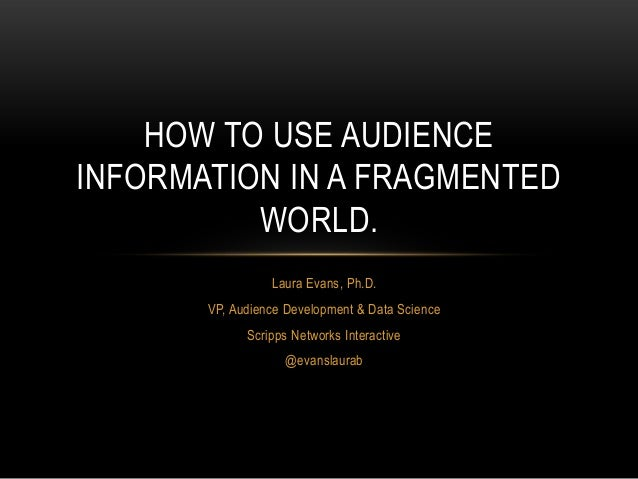 Laura Evans, Ph.D. VP, Audience Development & Data Science Scripps Networks Interactive @evanslaurab HOW TO USE AUDIENCE I...