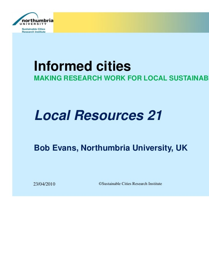 Informed citiesMAKING RESEARCH WORK FOR LOCAL SUSTAINABILITYLocal Resources 21Bob Evans, Northumbria University, UK23/04/2...