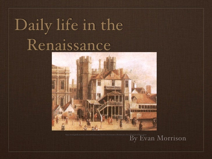 Daily life in the Renaissance       http://www.gfalls.wednet.edu/staff/dlawrenc/The%20Renaissance/Renaissance%20WebQuest%20...