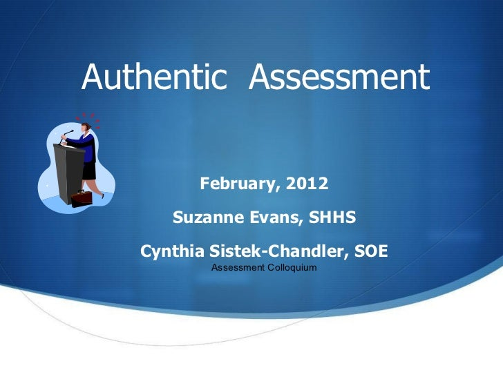 Authentic  Assessment February, 2012 Suzanne Evans, SHHS Cynthia Sistek-Chandler, SOE Assessment Colloquium