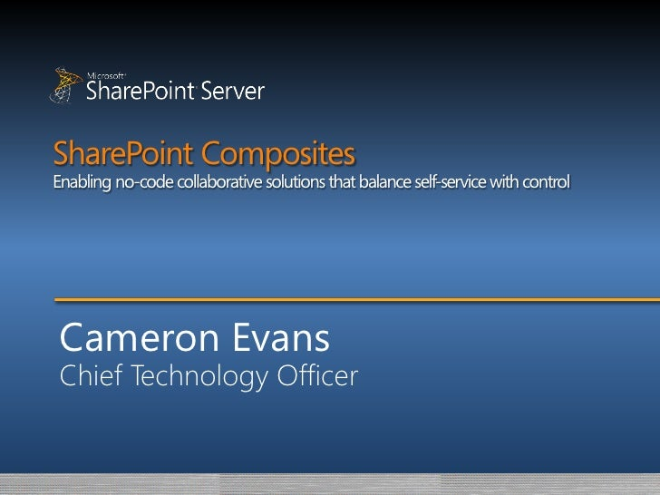 SharePoint Composites Enabling no-code collaborative solutions that balance self-service with control      Cameron Evans  ...