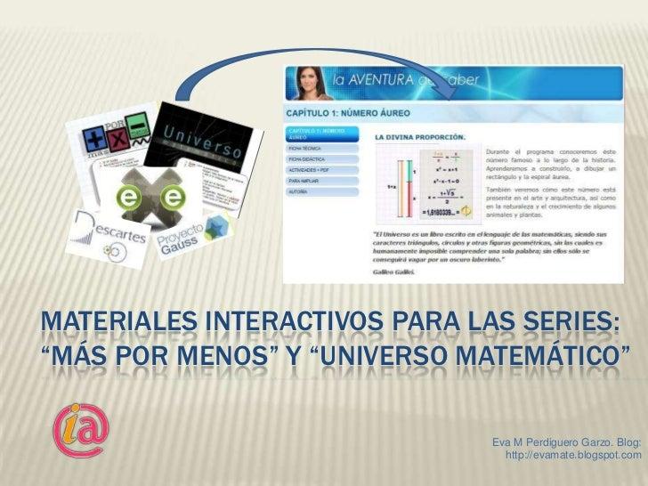 """MATERIALES INTERACTIVOS PARA LAS SERIES:""""MÁS POR MENOS"""" Y """"UNIVERSO MATEMÁTICO""""                              Eva M Perdigu..."""