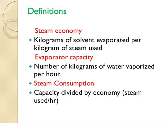 Definitions  Steam economy Kilograms of solvent evaporated per  kilogram of steam used  Evaporator capacity Number of ki...
