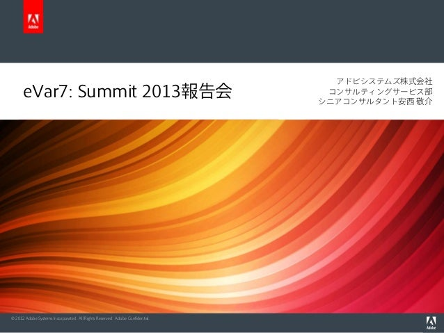 © 2012 Adobe Systems Incorporated. All Rights Reserved. Adobe Confidential.eVar7: Summit 2013報告会アドビシステムズ株式会社コンサルティングサービス部シニ...