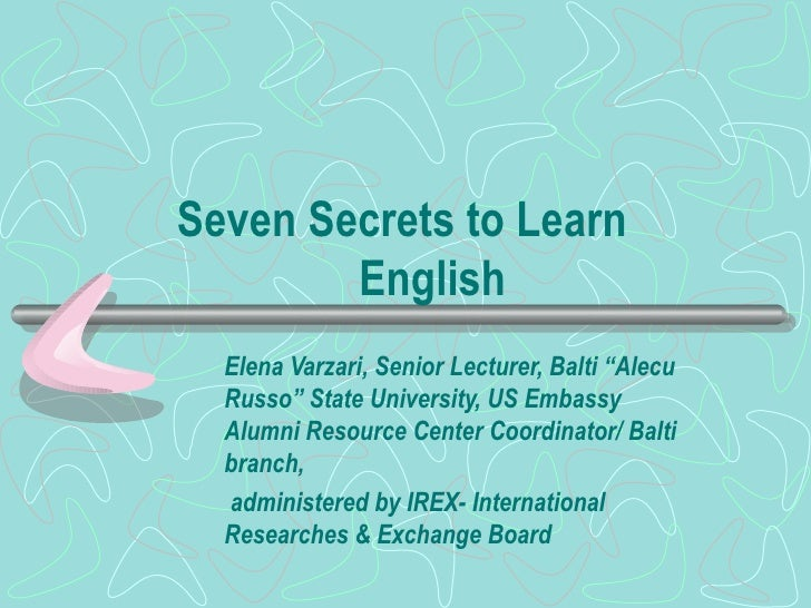 "Seven Secrets to Learn    English Elena Varzari, Senior Lecturer, Balti ""Alecu Russo"" State University, US Embassy Alumni ..."