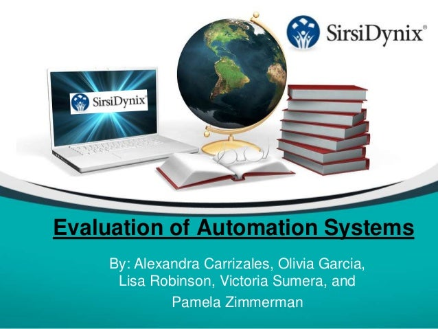 Evaluation of Automation Systems By: Alexandra Carrizales, Olivia Garcia, Lisa Robinson, Victoria Sumera, and Pamela Zimme...