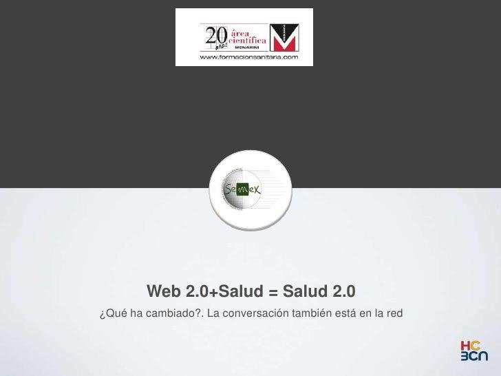 Web 2.0+Salud = Salud 2.0¿Qué ha cambiado?. La conversación también está en la red