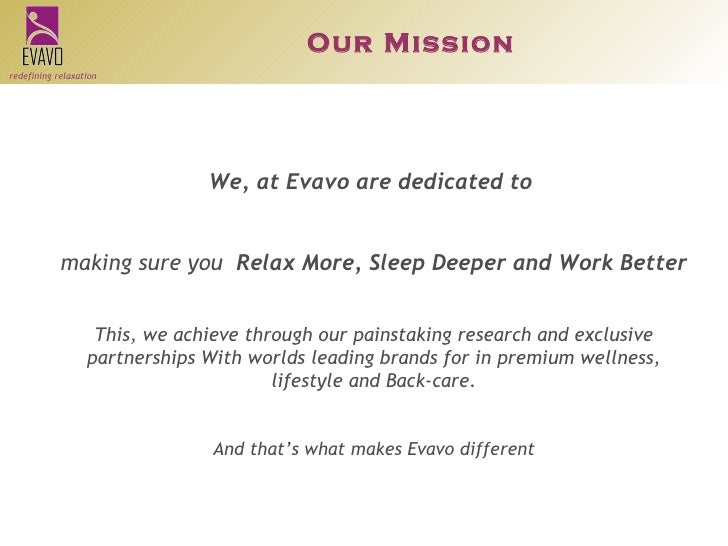 We, at Evavo are dedicated to  making sure you  Relax More, Sleep Deeper and Work Better This, we achieve through our pain...