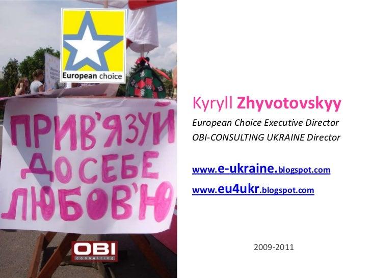 Kyryll ZhyvotovskyyEuropean Choice Executive DirectorOBI-CONSULTING UKRAINE Directorwww.e-ukraine.blogspot.comwww.eu4ukr.b...
