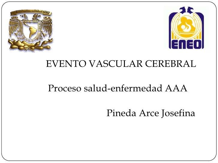 EVENTO VASCULAR CEREBRALProceso salud-enfermedad AAA           Pineda Arce Josefina