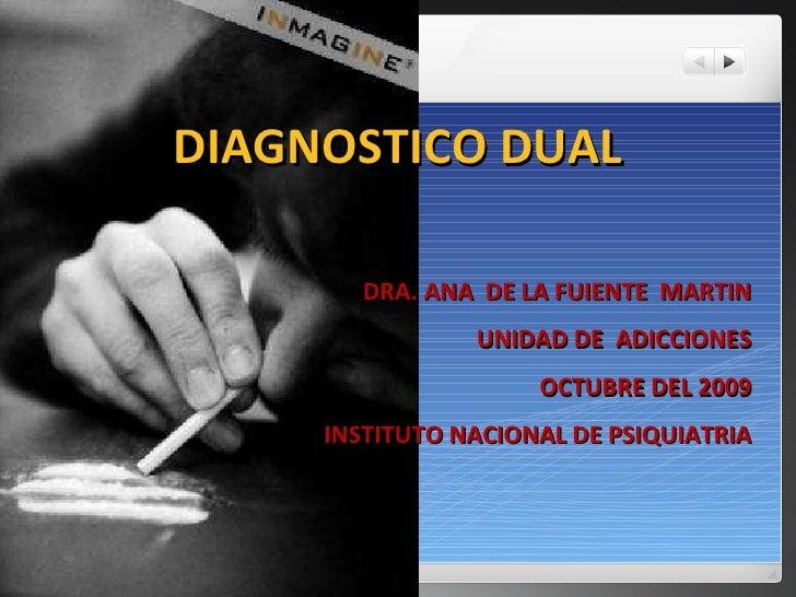 DIAGNOSTICO DUAL DRA. ANA  DE LA FUIENTE  MARTIN UNIDAD DE  ADICCIONES OCTUBRE DEL 2009 INSTITUTO NACIONAL DE PSIQUIATRIA