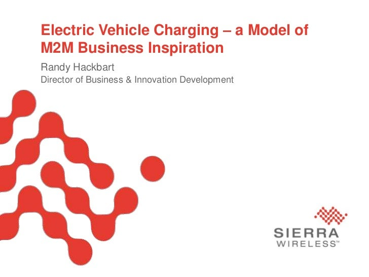 Electric Vehicle Charging – a Model ofM2M Business InspirationRandy HackbartDirector of Business & Innovation Development ...