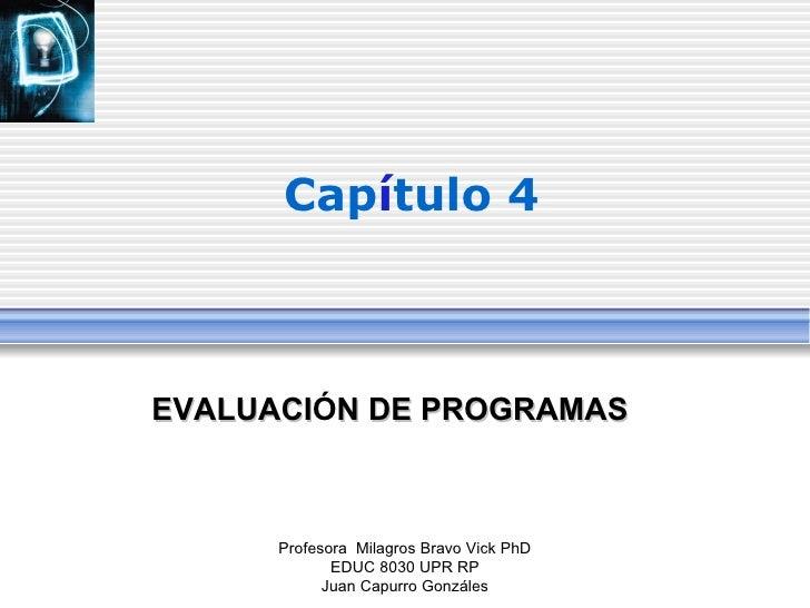 Cap í tulo 4 Profesora  Milagros Bravo Vick PhD EDUC 8030 UPR RP Juan Capurro Gonz á les <ul><ul><li>EVALUACI Ó N DE PROGR...