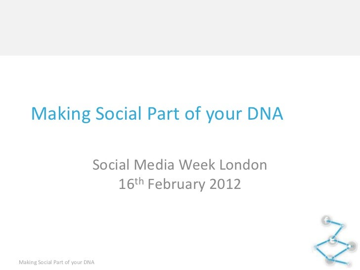 Making Social Part of your DNA                             Social Media Week London                                 16th F...