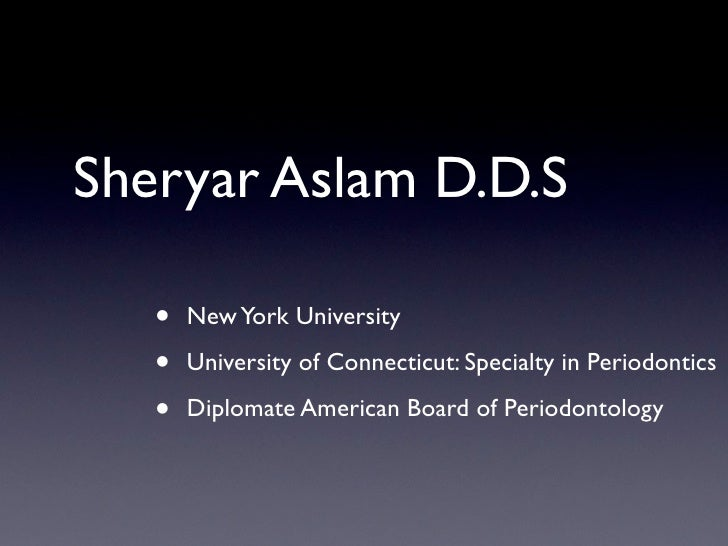 Sheryar Aslam D.D.S     •   New York University     •   University of Connecticut: Specialty in Periodontics     •   Diplo...