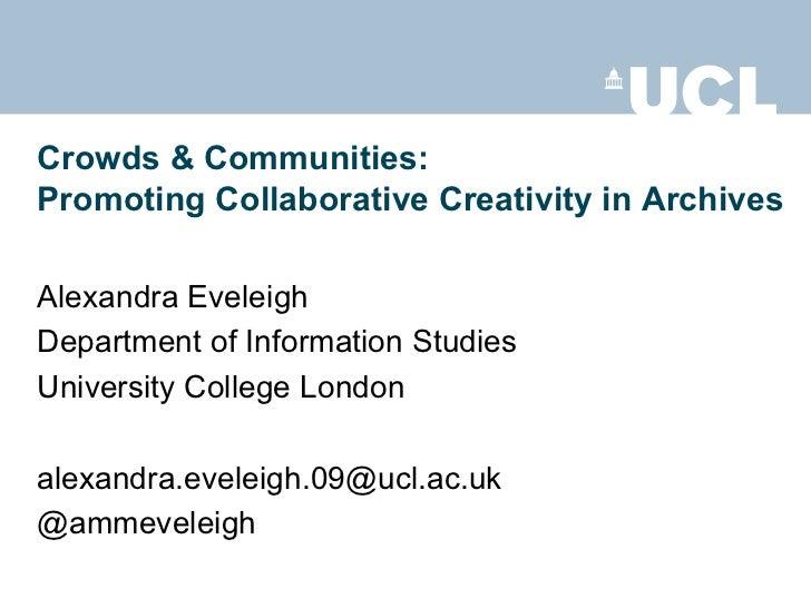 Crowds & Communities:Promoting Collaborative Creativity in ArchivesAlexandra EveleighDepartment of Information StudiesUniv...