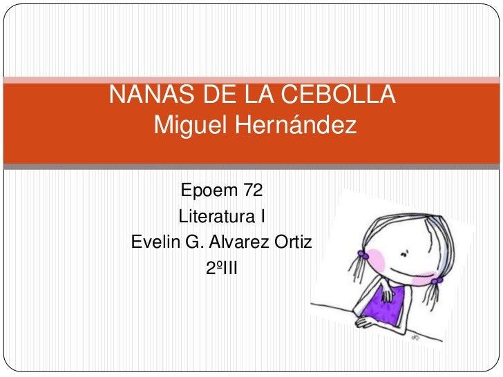 NANAS DE LA CEBOLLA   Miguel Hernández       Epoem 72       Literatura I Evelin G. Alvarez Ortiz           2ºIII