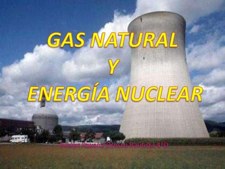 GAS NATURAL <br />Y<br /> ENERGÍA NUCLEAR<br />Evelyn Roxana Orosco Bautista 4ºD<br />