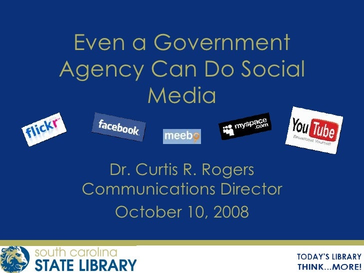 Even a Government Agency Can Do Social Media Dr. Curtis R. Rogers Communications Director October 10, 2008