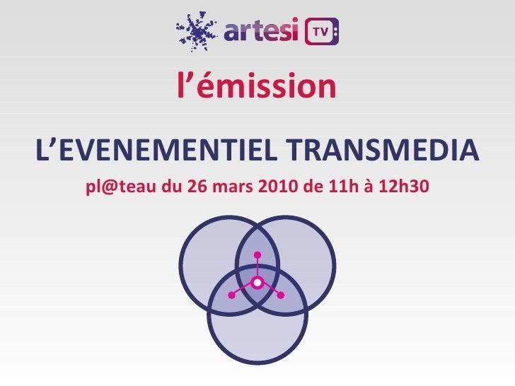 L'EVENEMENTIEL TRANSMEDIA pl@teau du 26 mars 2010 de 11h à 12h30 l'émission