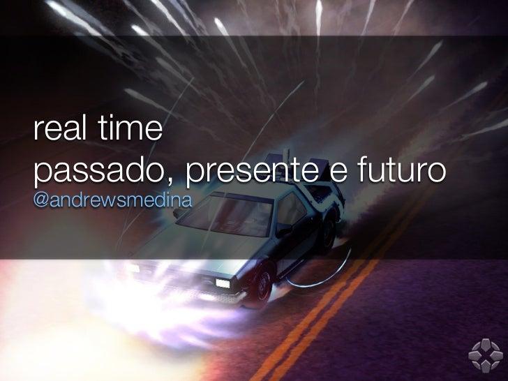 real timepassado, presente e futuro@andrewsmedina