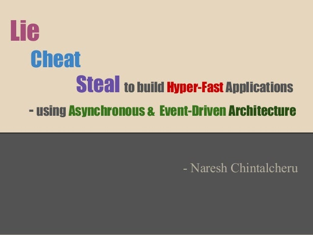 Lie Cheat Steal to build Hyper-Fast Applications - using Asynchronous & Event-Driven Architecture  - Naresh Chintalcheru