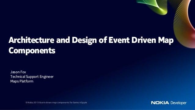 Architecture and Design of Event Driven MapComponentsJason FoxTechnical Support EngineerMaps Platform         © Nokia 2013...