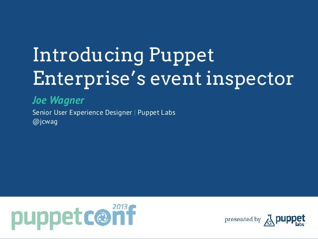 Introducing Puppet Enterprise's event inspector Joe Wagner Senior User Experience Designer | Puppet Labs @jcwag