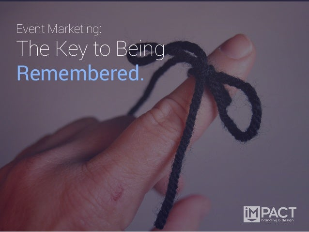 Event Marketing:The Key to BeingRemembered.