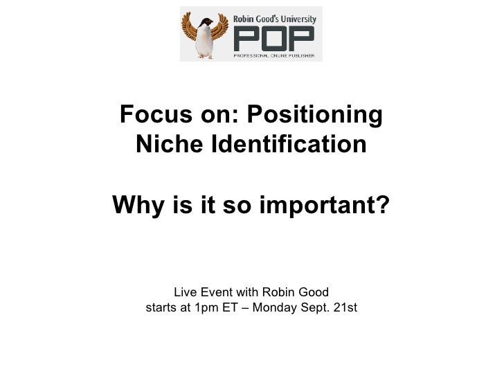 Focus on: Positioning Niche Identification Why is it so important? Live Event with Robin Good starts at 1pm ET – Monday Se...