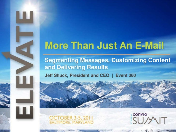 t<br />More Than Just An E-Mail<br />Segmenting Messages, Customizing Content and Delivering Results<br />Jeff Shuck, Pres...
