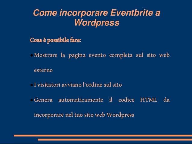 Come incorporare Eventbrite a Wordpress Cosaèpossibilefare:  Mostrare la pagina evento completa sul sito web esterno  Iv...