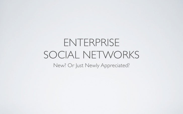 ENTERPRISE SOCIAL NETWORKS  New? Or Just Newly Appreciated?