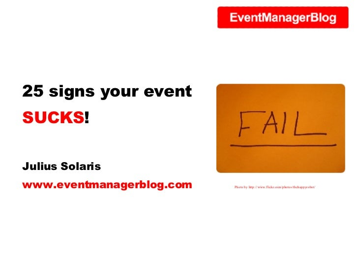 25 signs your event  SUCKS ! Julius Solaris www.eventmanagerblog.com Photo by http://www.flickr.com/photos/thehappyrobot/