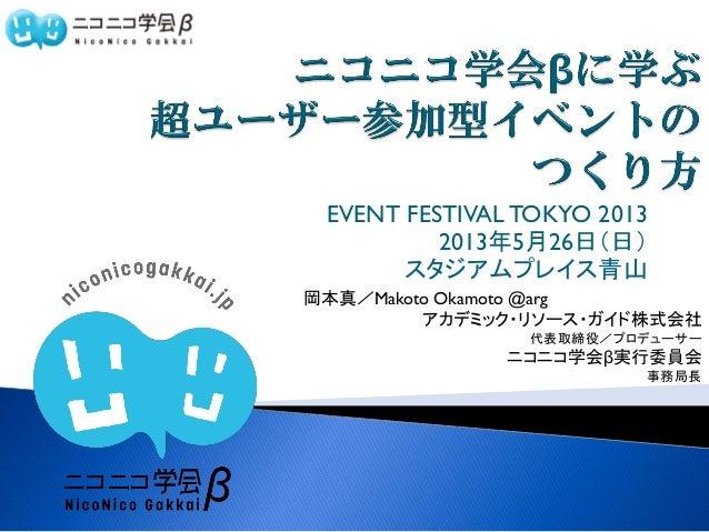 EVENT FESTIVAL TOKYO 20132013年5月26日(日)スタジアムプレイス青山岡本真/Makoto Okamoto @argアカデミック・リソース・ガイド株式会社代表取締役/プロデューサーニコニコ学会β実行委員会事務局長